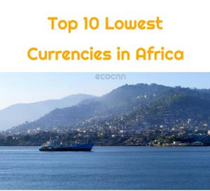 Lowest currency in Africa 2021 Top 10 Weakest
